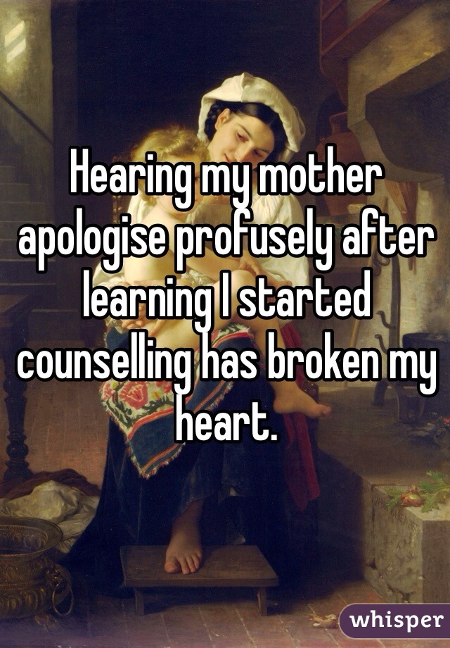 Hearing my mother apologise profusely after learning I started counselling has broken my heart.
