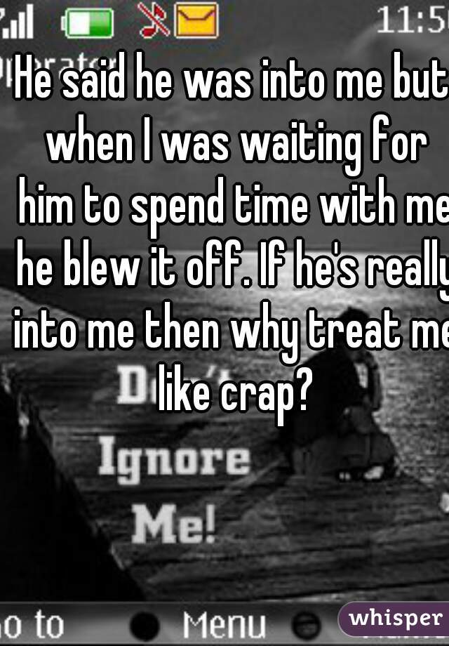 He said he was into me but when I was waiting for him to spend time with me he blew it off. If he's really into me then why treat me like crap?