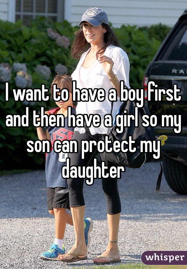 I want to have a boy first and then have a girl so my son can protect my daughter