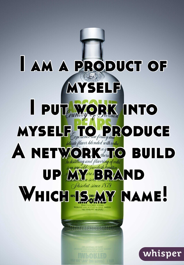 I am a product of myself I put work into myself to produce  A network to build up my brand Which is my name!