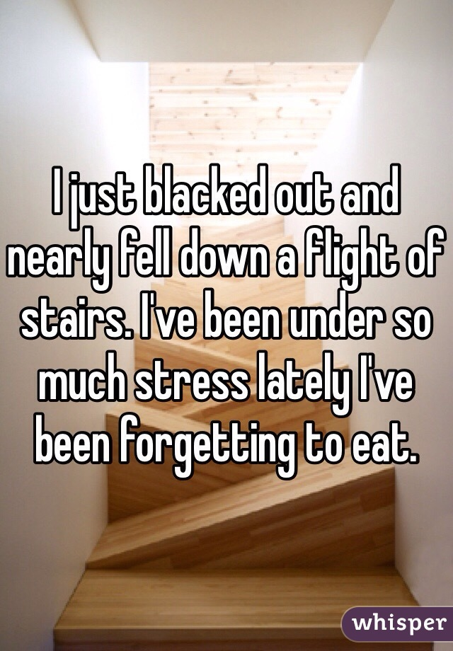 I just blacked out and nearly fell down a flight of stairs. I've been under so much stress lately I've been forgetting to eat.