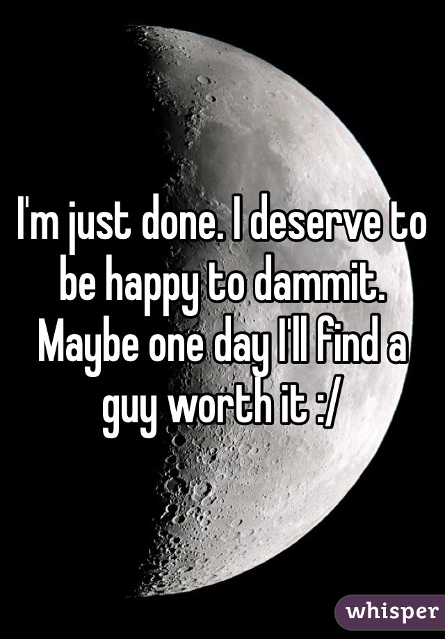I'm just done. I deserve to be happy to dammit. Maybe one day I'll find a guy worth it :/