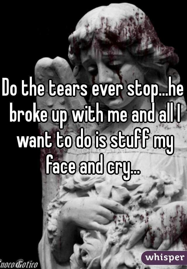 Do the tears ever stop...he broke up with me and all I want to do is stuff my face and cry...