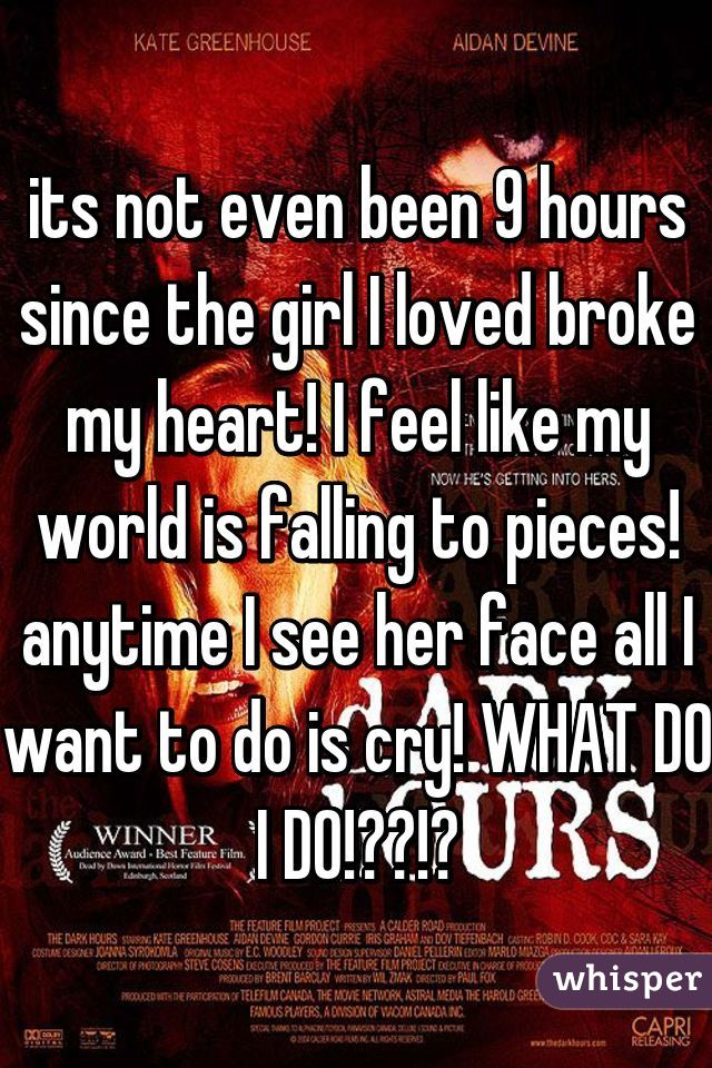 its not even been 9 hours since the girl I loved broke my heart! I feel like my world is falling to pieces! anytime I see her face all I want to do is cry! WHAT DO I DO!??!?