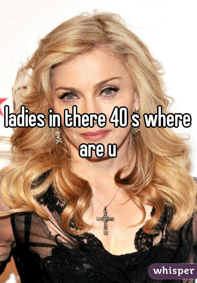 ladies in there 40 s where are u