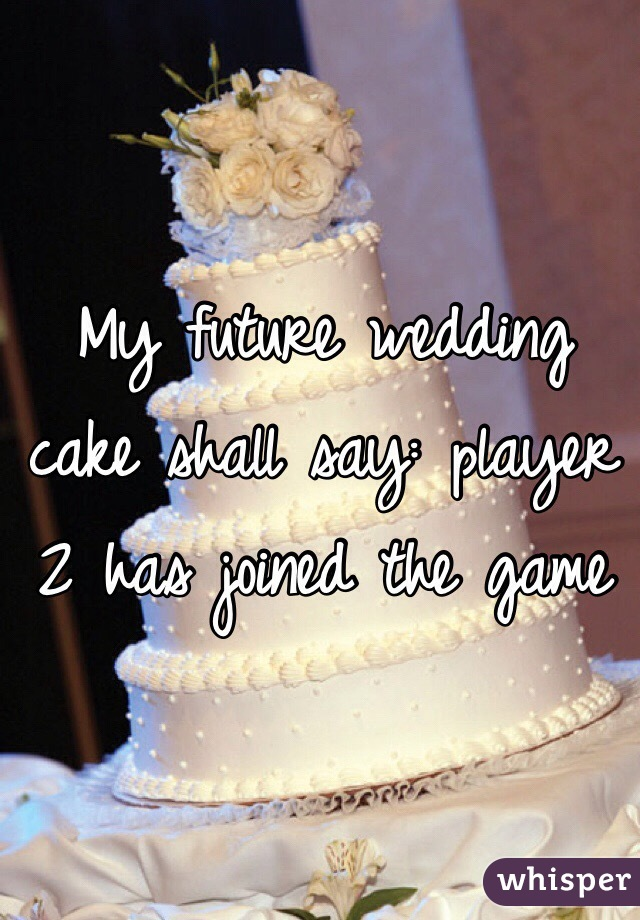 My future wedding cake shall say: player 2 has joined the game