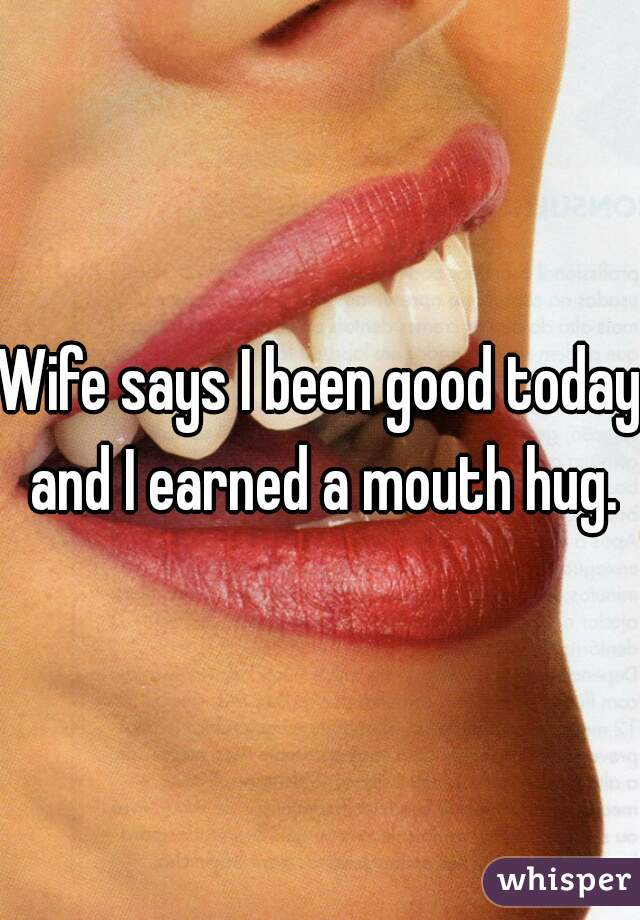 Wife says I been good today and I earned a mouth hug.
