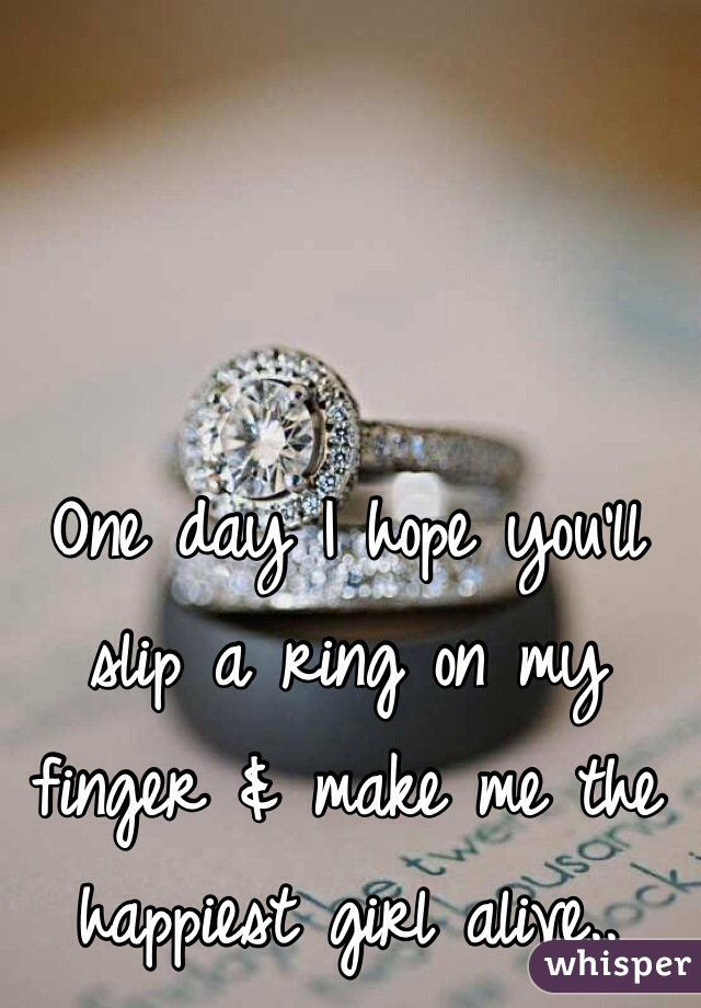 One day I hope you'll slip a ring on my finger & make me the happiest girl alive..