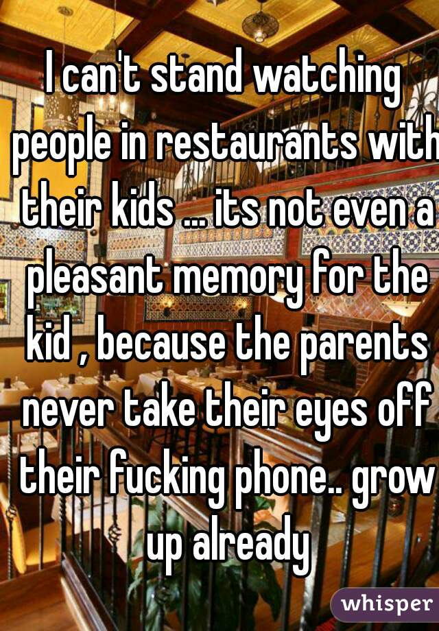 I can't stand watching people in restaurants with their kids ... its not even a pleasant memory for the kid , because the parents never take their eyes off their fucking phone.. grow up already