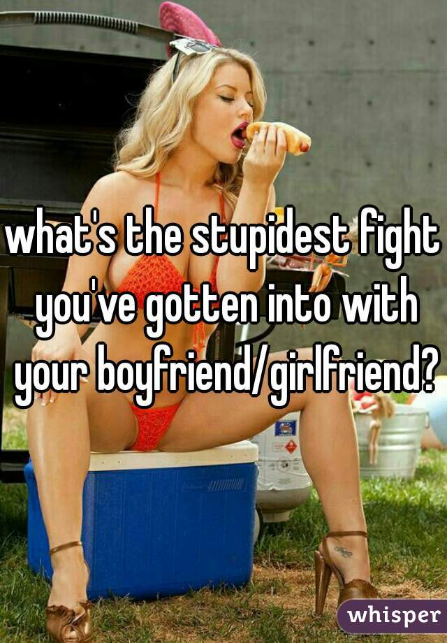 what's the stupidest fight you've gotten into with your boyfriend/girlfriend?