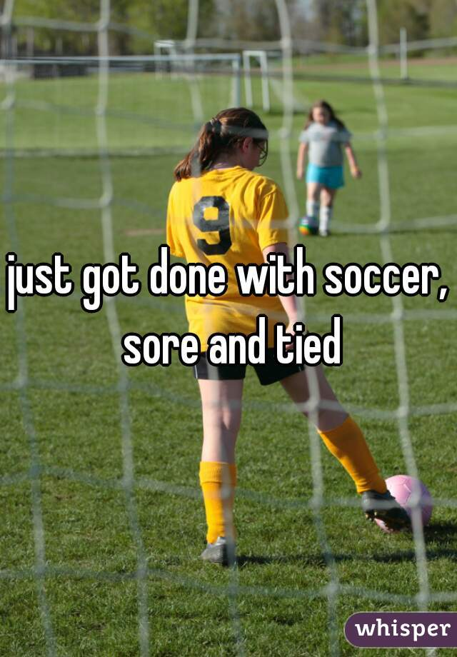 just got done with soccer, sore and tied