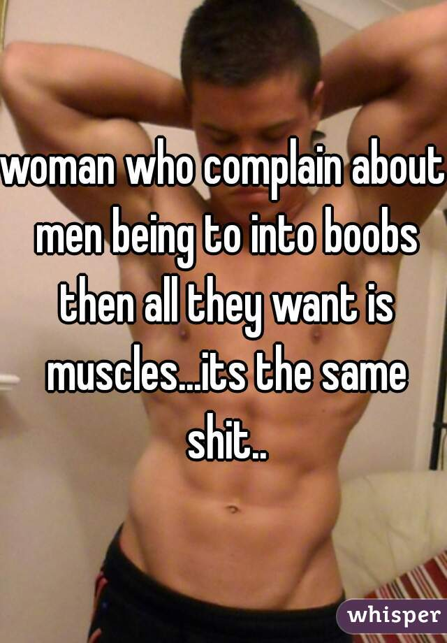 woman who complain about men being to into boobs then all they want is muscles...its the same shit..