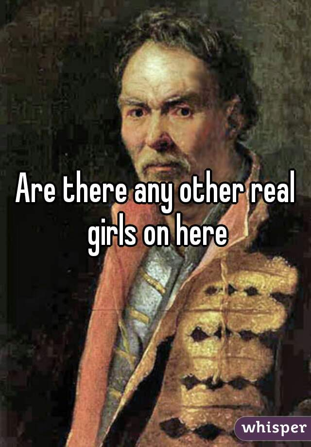 Are there any other real girls on here
