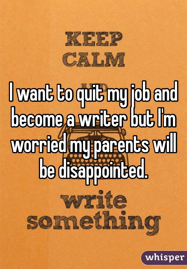 I want to quit my job and become a writer but I'm worried my parents will be disappointed.