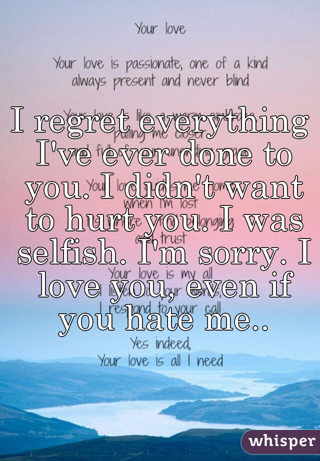 I regret everything I've ever done to you. I didn't want to hurt you. I was selfish. I'm sorry. I love you, even if you hate me..