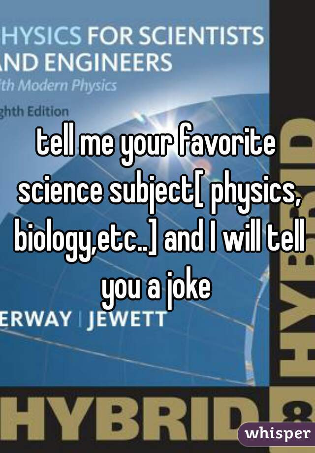 tell me your favorite science subject[ physics, biology,etc..] and I will tell you a joke