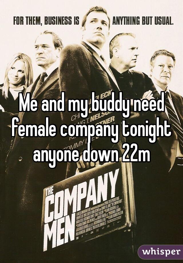 Me and my buddy need female company tonight anyone down 22m