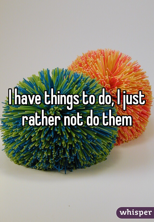 I have things to do, I just rather not do them