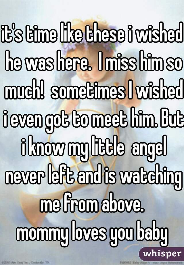 it's time like these i wished he was here.  I miss him so much!  sometimes I wished i even got to meet him. But i know my little  angel never left and is watching me from above.  mommy loves you baby