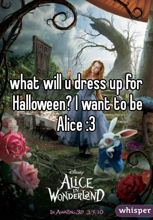 what will u dress up for Halloween? I want to be Alice :3