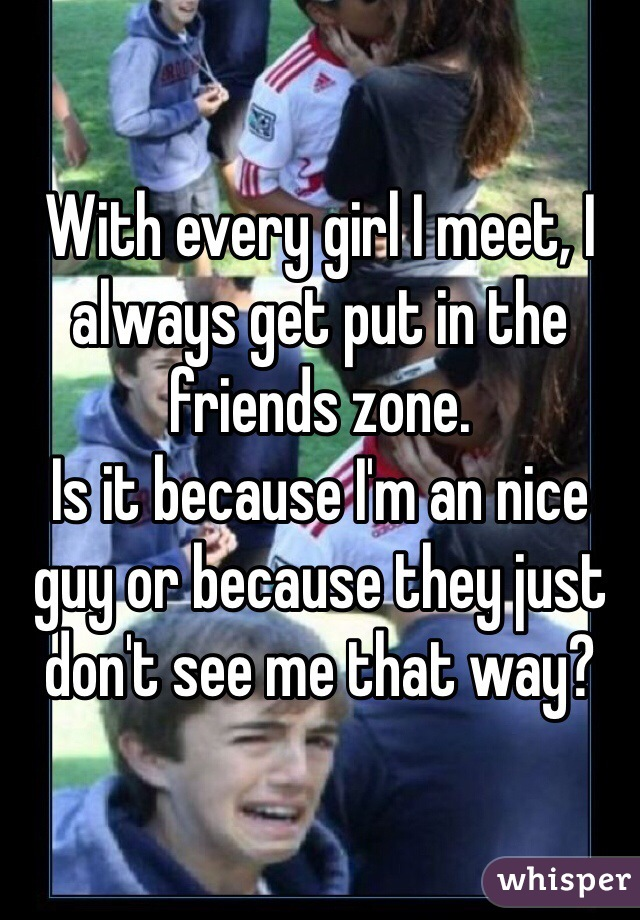 With every girl I meet, I always get put in the friends zone. Is it because I'm an nice guy or because they just don't see me that way?