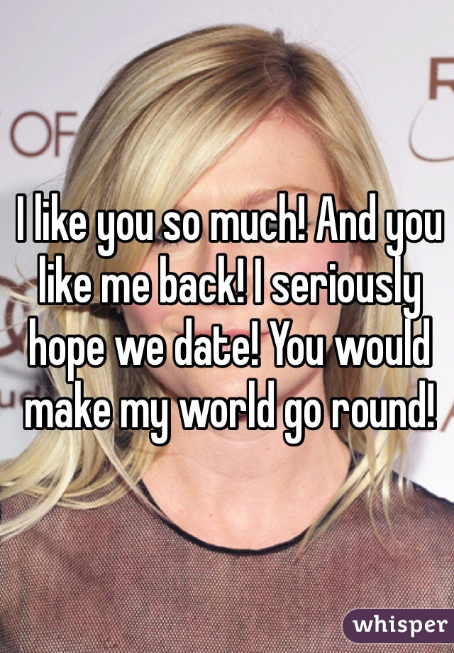 I like you so much! And you like me back! I seriously hope we date! You would make my world go round!