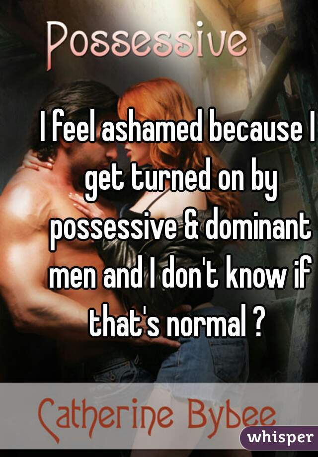 I feel ashamed because I get turned on by possessive & dominant men and I don't know if that's normal ?