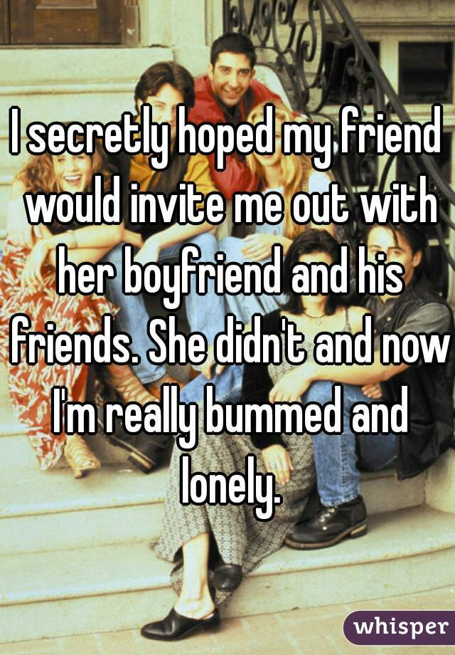 I secretly hoped my friend would invite me out with her boyfriend and his friends. She didn't and now I'm really bummed and lonely.