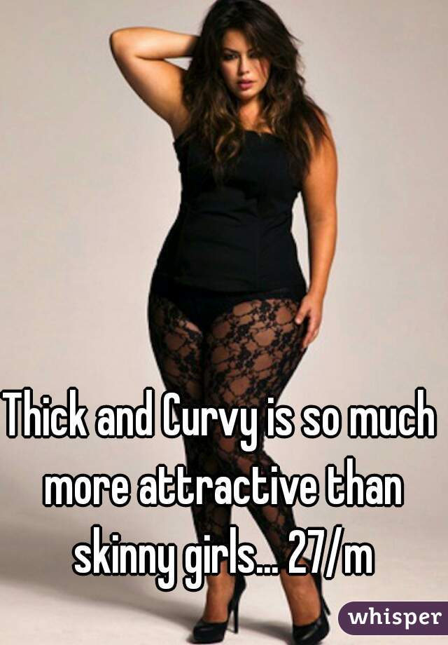 Thick and Curvy is so much more attractive than skinny girls... 27/m