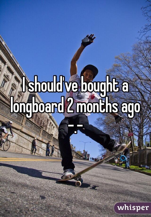 I should've bought a longboard 2 months ago -.-
