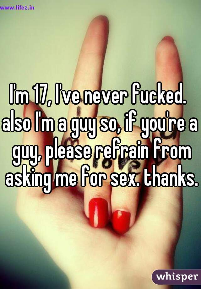 I'm 17, I've never fucked.   also I'm a guy so, if you're a guy, please refrain from asking me for sex. thanks.