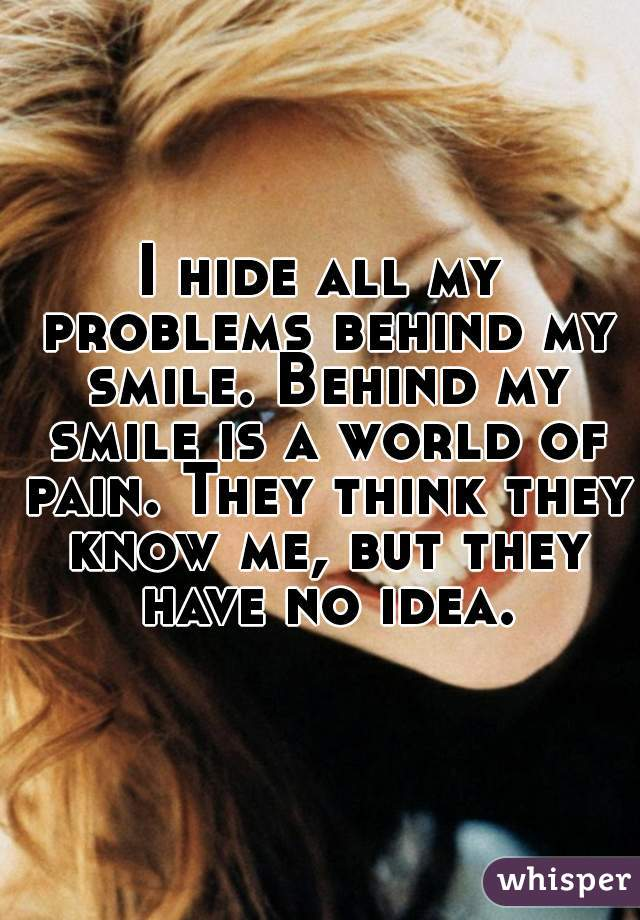 I hide all my problems behind my smile. Behind my smile is a world of pain. They think they know me, but they have no idea.