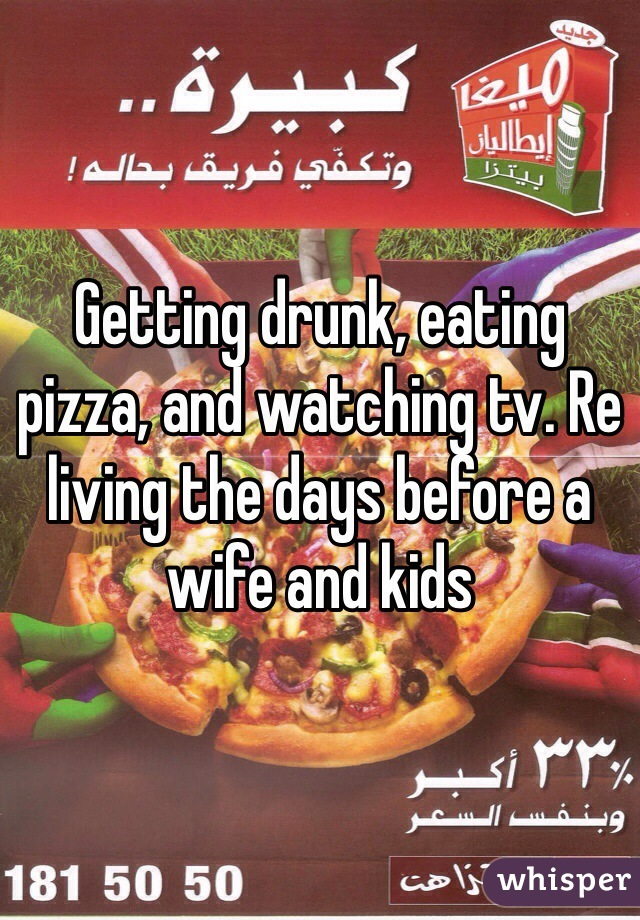 Getting drunk, eating pizza, and watching tv. Re living the days before a wife and kids