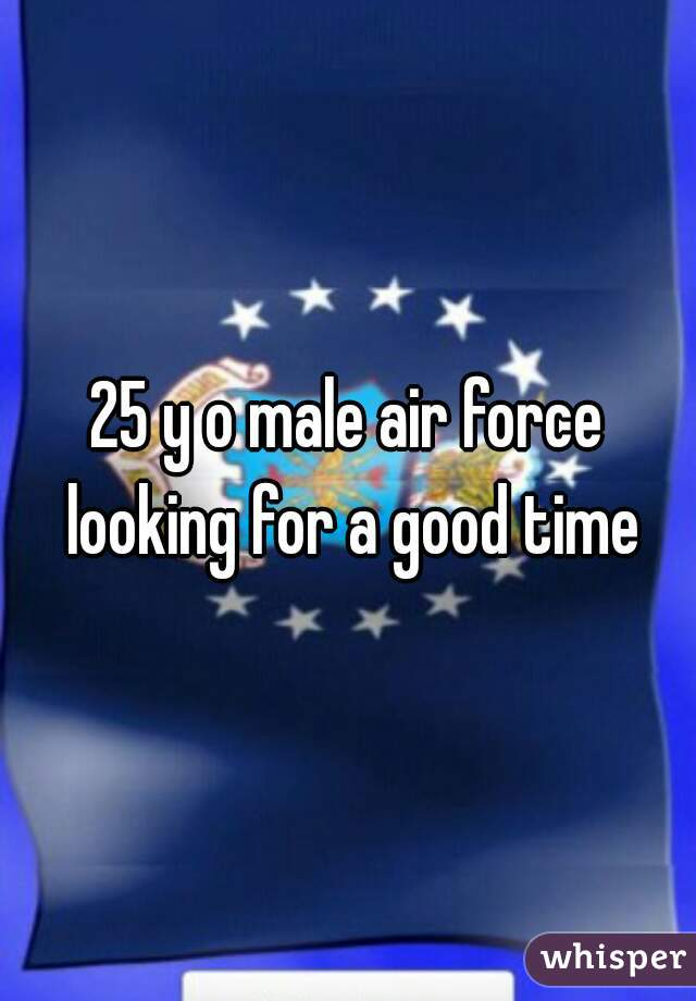 25 y o male air force looking for a good time