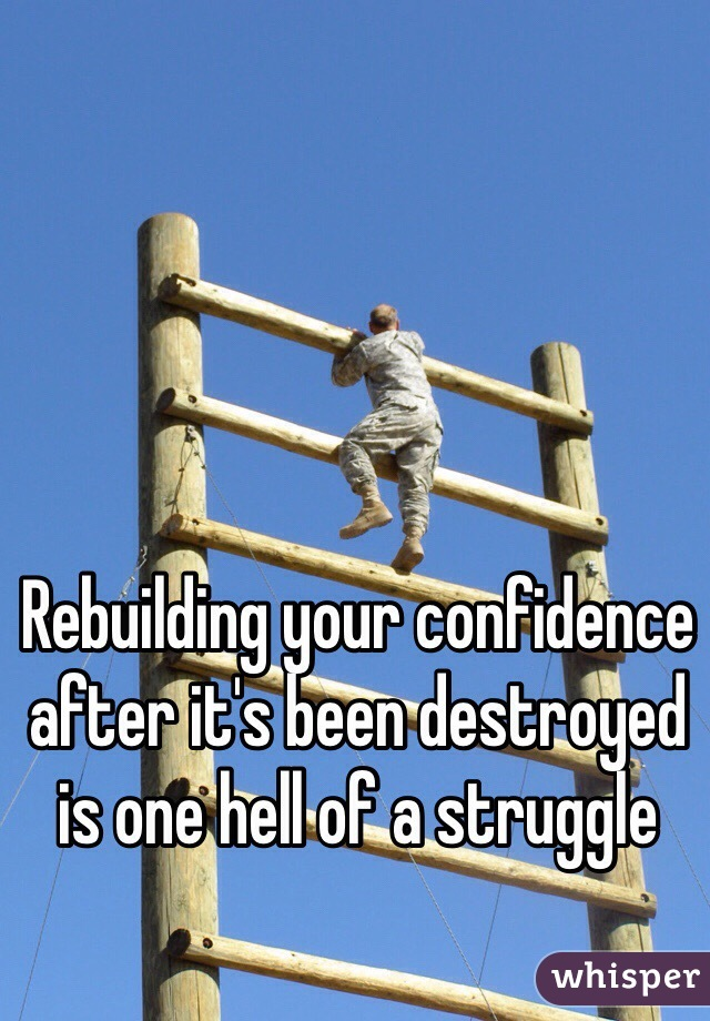 Rebuilding your confidence after it's been destroyed is one hell of a struggle