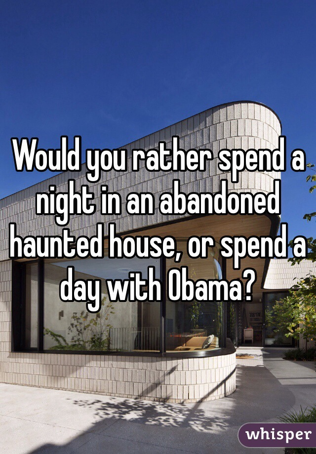 Would you rather spend a night in an abandoned haunted house, or spend a day with Obama?