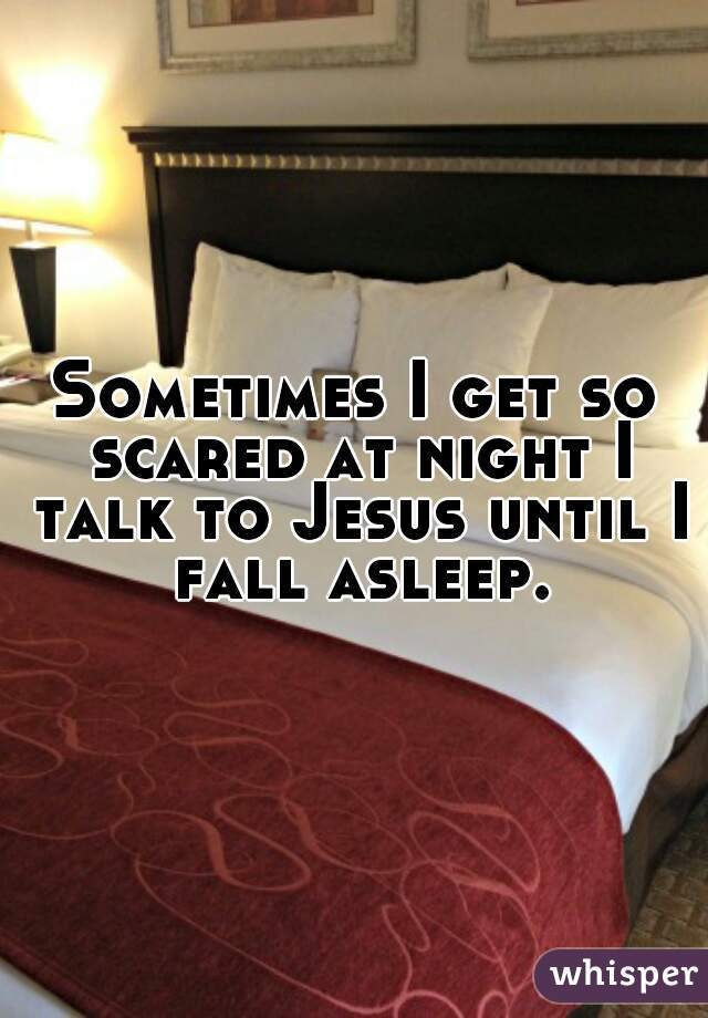 Sometimes I get so scared at night I talk to Jesus until I fall asleep.