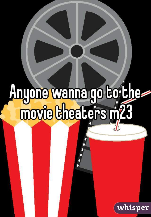 Anyone wanna go to the movie theaters m23