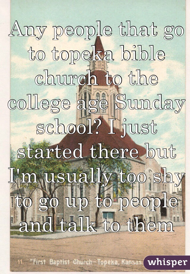 Any people that go to topeka bible church to the college age Sunday school? I just started there but I'm usually too shy to go up to people and talk to them