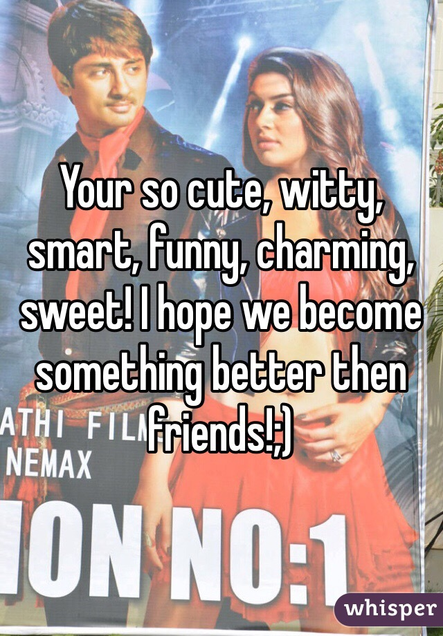 Your so cute, witty, smart, funny, charming, sweet! I hope we become something better then friends!;)