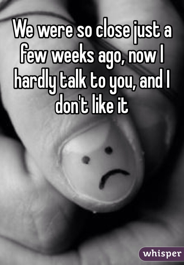 We were so close just a few weeks ago, now I hardly talk to you, and I don't like it