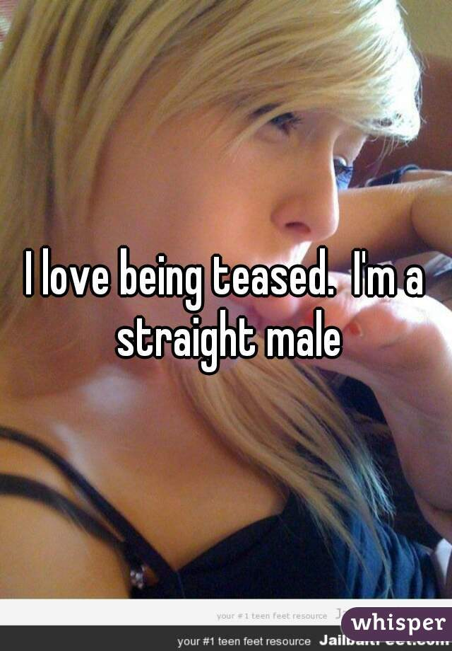 I love being teased.  I'm a straight male
