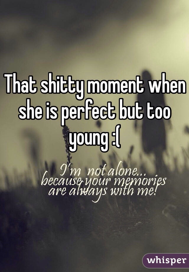 That shitty moment when she is perfect but too young :(