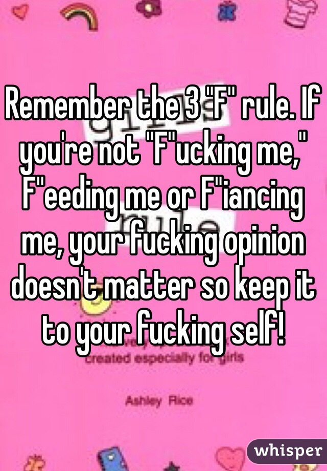 """Remember the 3 """"F"""" rule. If you're not """"F""""ucking me,"""" F""""eeding me or F""""iancing me, your fucking opinion doesn't matter so keep it to your fucking self!"""