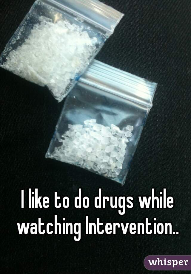 I like to do drugs while watching Intervention..