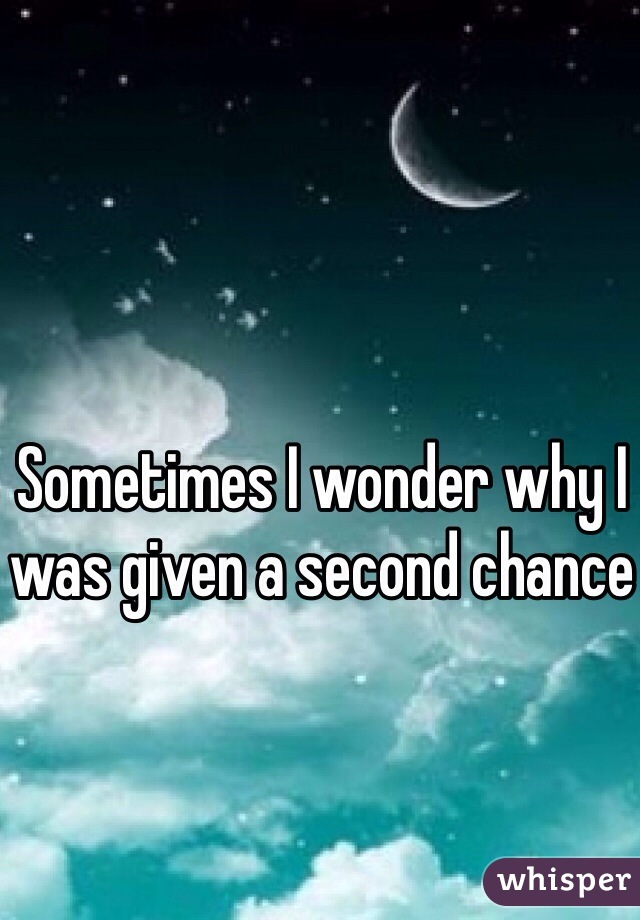 Sometimes I wonder why I was given a second chance