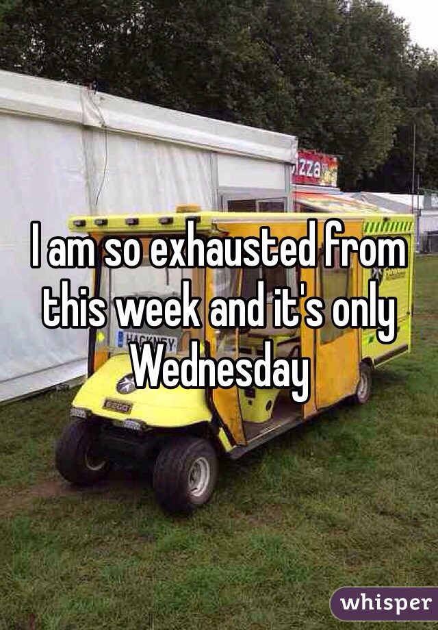 I am so exhausted from this week and it's only Wednesday