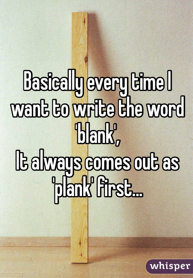 Basically every time I want to write the word 'blank', It always comes out as 'plank' first...