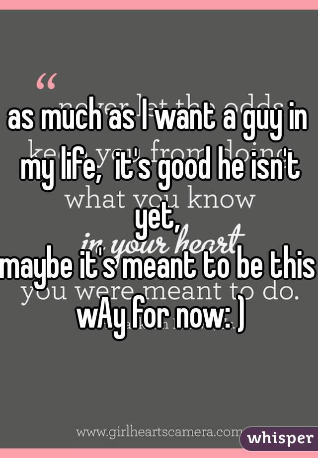 as much as I want a guy in my life,  it's good he isn't yet,  maybe it's meant to be this wAy for now: )