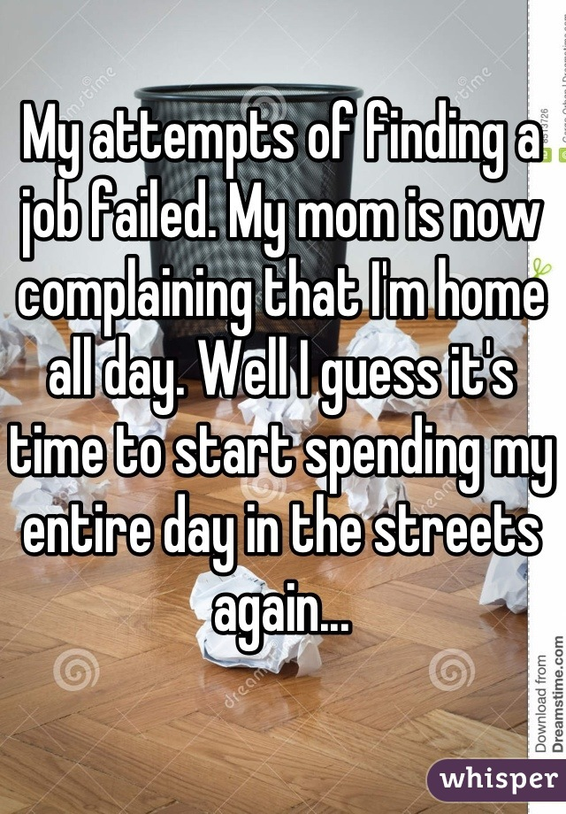 My attempts of finding a job failed. My mom is now complaining that I'm home all day. Well I guess it's time to start spending my entire day in the streets again...